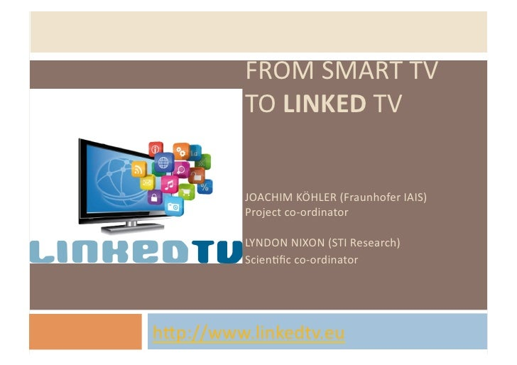 FROM SMART TV              TO LINKED TV              JOACHIM KÖHLER (Fraunhofer IAIS)              Pro...