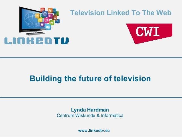 Television Linked To The Webwww.linkedtv.euBuilding the future of televisionLynda HardmanCentrum Wiskunde & Informatica