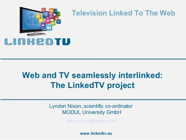 Television Linked To The Web  Web and TV seamlessly interlinked: The LinkedTV project Lyndon Nixon, scientific co-ordinato...