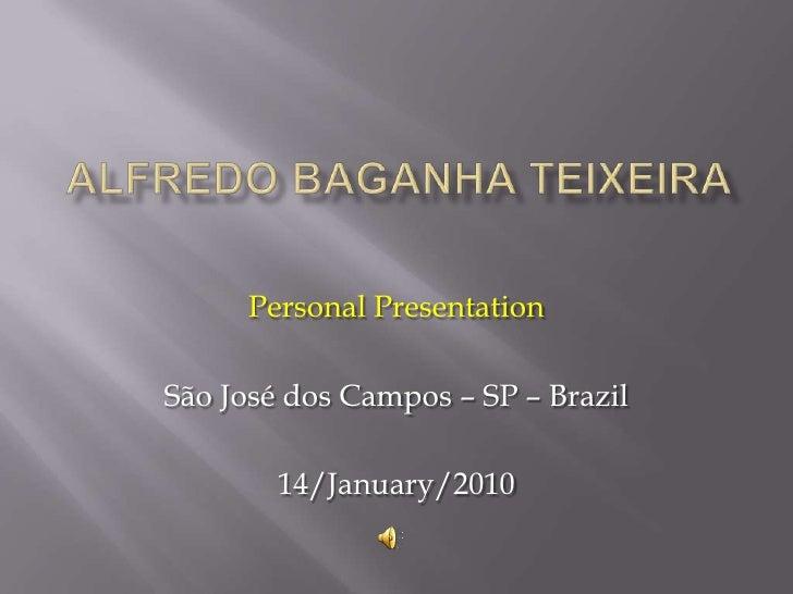 Alfredo baganhateixeira<br />PersonalPresentation<br />São José dos Campos – SP – Brazil<br />14/January/2010<br />