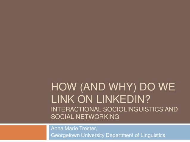 HOW (AND WHY) DO WE LINK ON LINKEDIN? INTERACTIONAL SOCIOLINGUISTICS AND SOCIAL NETWORKING Anna Marie Trester, Georgetown ...