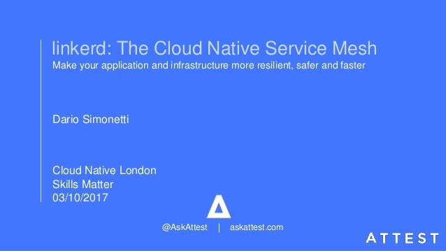 Cloud Native London Skills Matter 03/10/2017 linkerd: The Cloud Native Service Mesh Make your application and infrastructu...