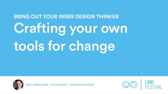 BEN CROTHERS | ATLASSIAN | @BENCROTHERS BRING OUT YOUR INNER DESIGN THINKER Crafting your own tools for change