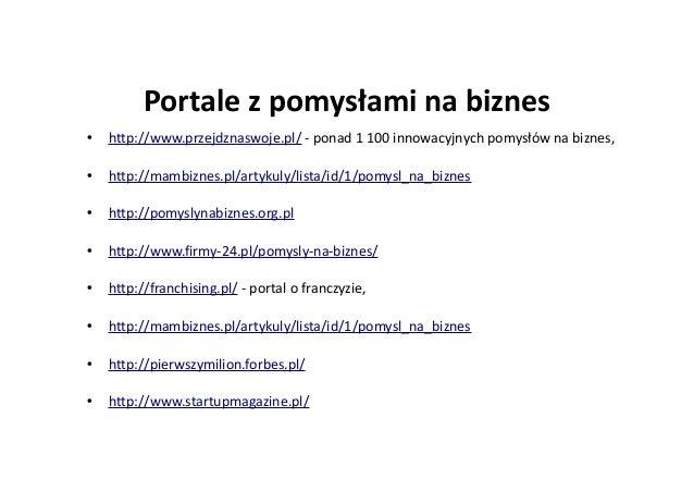 Portale z pomysłami na biznes • http://www.przejdznaswoje.pl/ - ponad 1 100 innowacyjnych pomysłów na biznes, • http://mam...