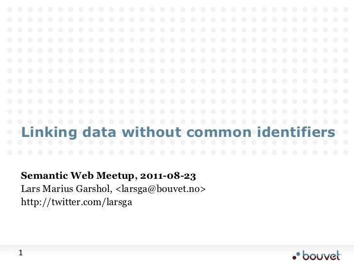 Linking data without common identifiers<br />Semantic Web Meetup, 2011-08-23<br />Lars Marius Garshol, <larsga@bouvet.no><...