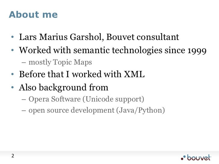 About me<br />Lars Marius Garshol, Bouvet consultant<br />Worked with semantic technologies since 1999<br />mostly Topic M...