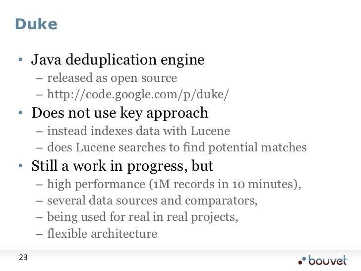 Duke<br />Java deduplication engine<br />released as open source<br />http://code.google.com/p/duke/<br />Does not use key...