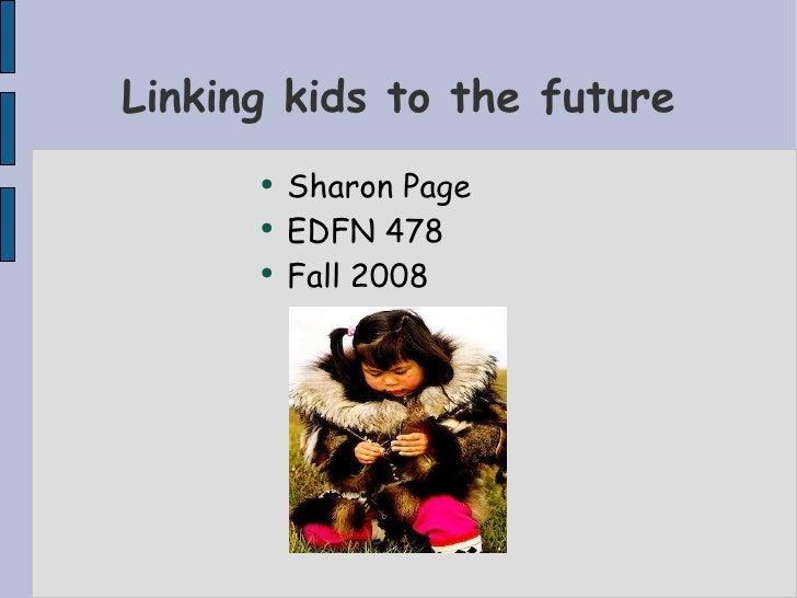 Linking kids to the future <ul><li>Sharon Page </li></ul><ul><li>EDFN 478 </li></ul><ul><li>Fall 2008 </li></ul>