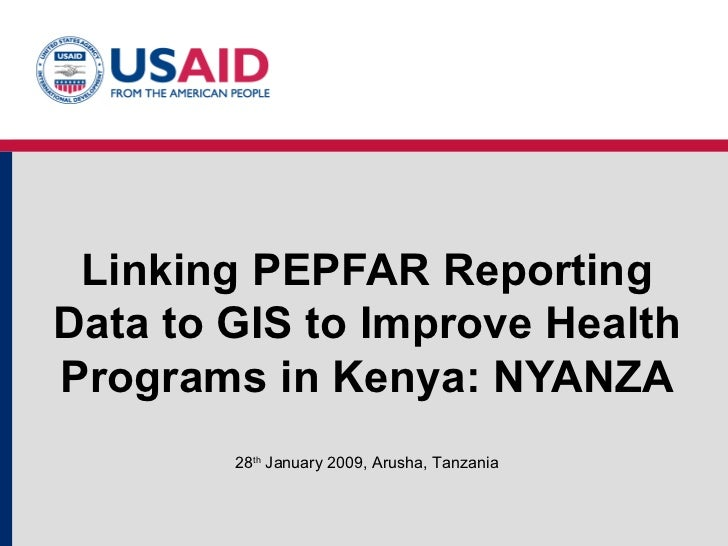 Linking PEPFAR Reporting Data to GIS to Improve Health Programs in Kenya: NYANZA 28 th  January 2009, Arusha, Tanzania