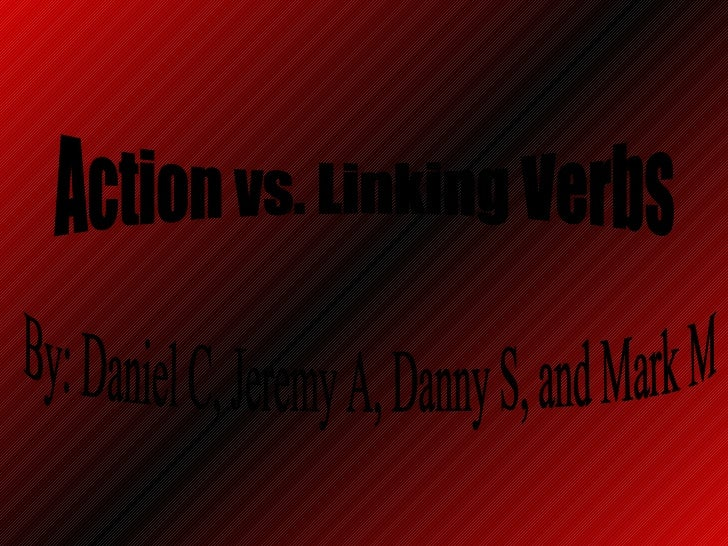 Action vs. Linking Verbs By: Daniel C, Jeremy A, Danny S, and Mark M
