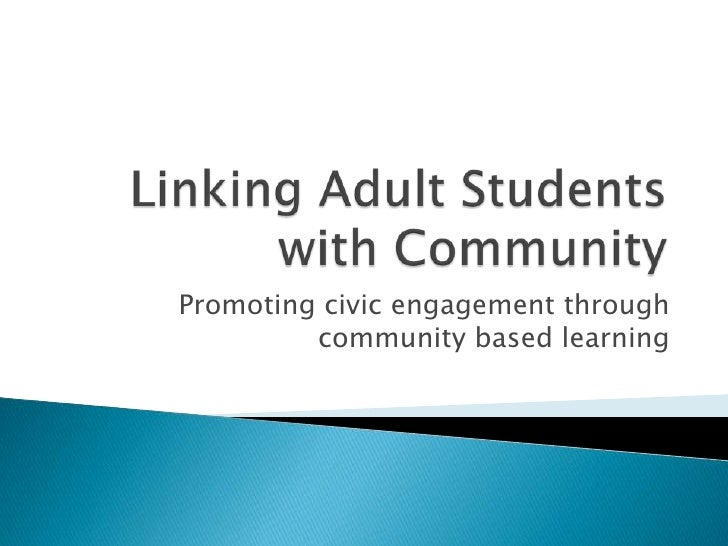 Linking Adult Students  with Community<br />Promoting civic engagement through community based learning<br />