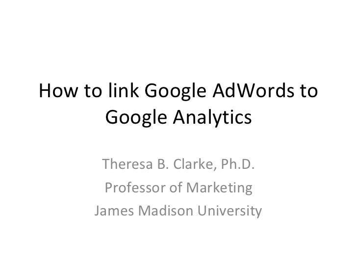 How to link Google AdWords to Google Analytics Theresa B. Clarke, Ph.D. Professor of Marketing James Madison University