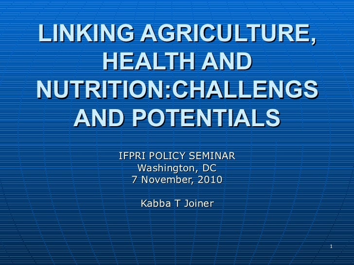 LINKING AGRICULTURE, HEALTH AND NUTRITION:CHALLENGS AND POTENTIALS IFPRI POLICY SEMINAR Washington, DC 7 November, 2010 Ka...