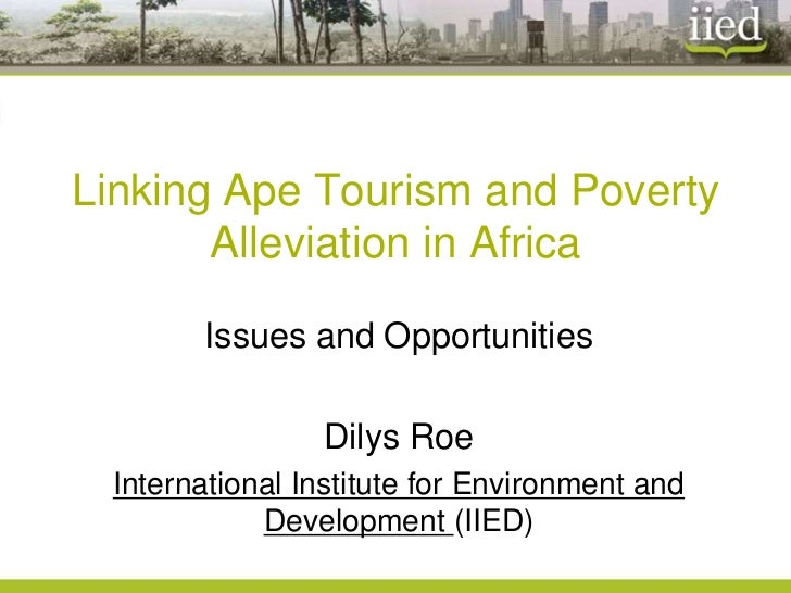 Linking Ape Tourism and Poverty       Alleviation in Africa       Issues and Opportunities                Dilys Roe Intern...