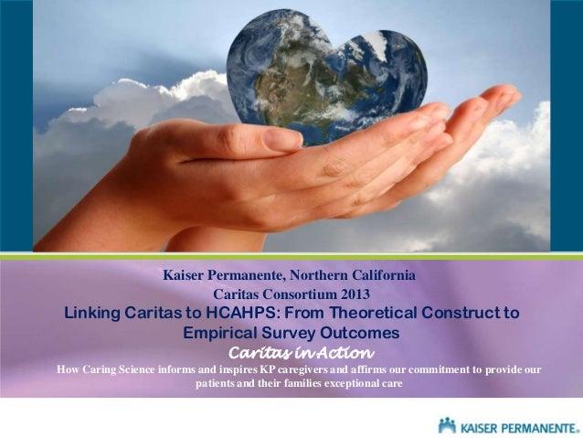 Kaiser Permanente, Northern California Caritas Consortium 2013  Linking Caritas to HCAHPS: From Theoretical Construct to E...