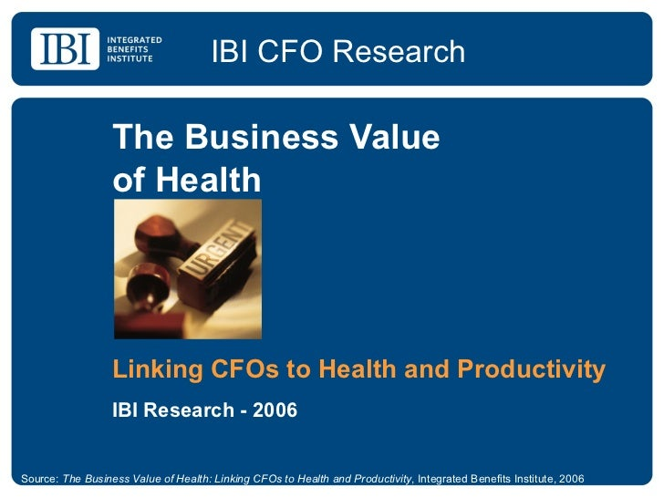 The Business Value  of Health Linking CFOs to Health and Productivity IBI Research - 2006 IBI CFO Research Source:  The Bu...