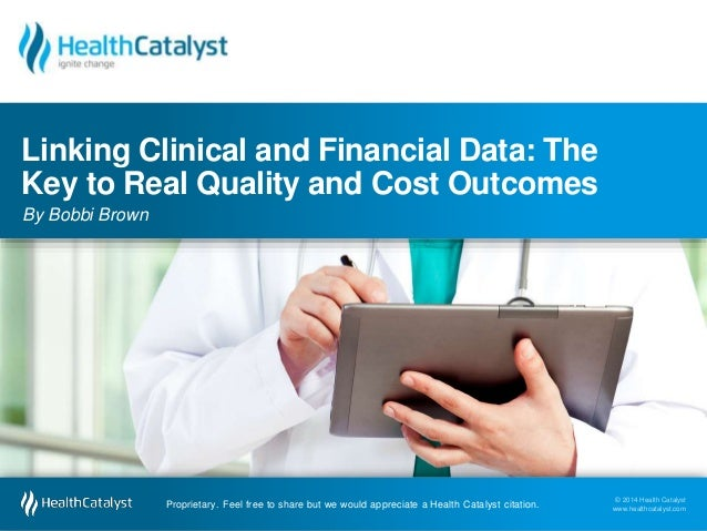 Linking Clinical and Financial Data: The  Key to Real Quality and Cost Outcomes  By Bobbi Brown  © 2014 Health Catalyst  w...
