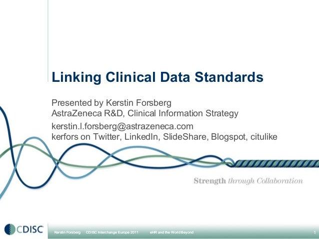 Linking Clinical Data StandardsPresented by Kerstin ForsbergAstraZeneca R&D, Clinical Information Strategykerstin.l.forsbe...