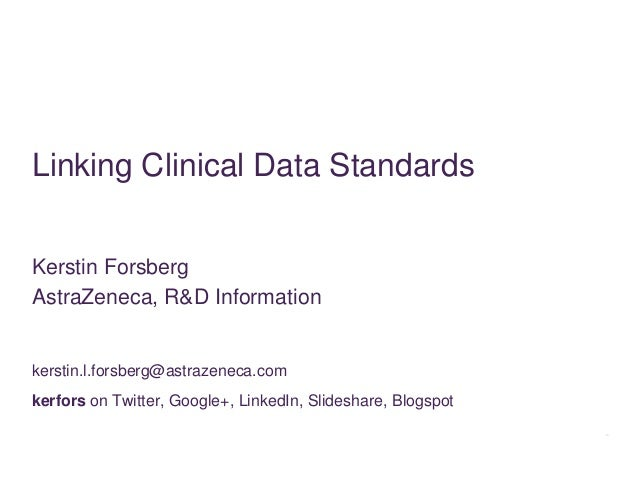 Linking Clinical Data StandardsKerstin ForsbergAstraZeneca, R&D Informationkerstin.l.forsberg@astrazeneca.comkerfors on Tw...