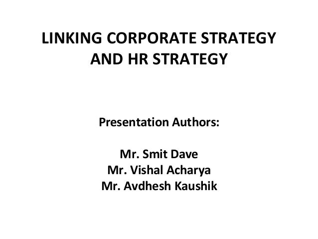 LINKING CORPORATE STRATEGY      AND HR STRATEGY      Presentation Authors:         Mr. Smit Dave       Mr. Vishal Acharya ...
