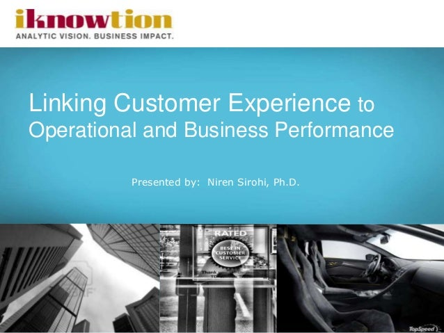 1 Linking Customer Experience to Operational and Business Performance Presented by: Niren Sirohi, Ph.D.