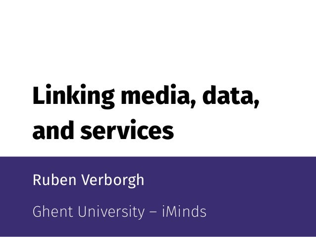 Linking media, data, and services Ruben Verborgh Ghent University –iMinds