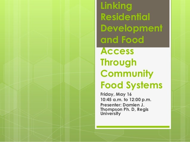 Linking Residential Development and Food Access Through Community Food Systems Friday, May 16 10:45 a.m. to 12:00 p.m. Pre...