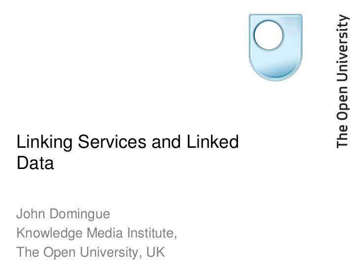 Linking Services and LinkedDataJohn DomingueKnowledge Media Institute,The Open University, UK