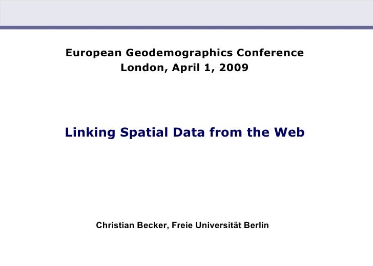 European Geodemographics Conference London, April 1, 2009   Linking Spatial Data from the Web <ul><li>Christian Becker, Fr...