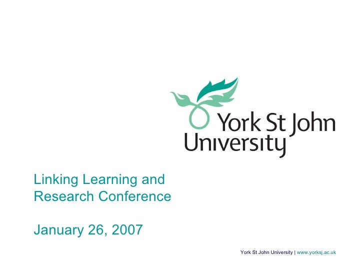 York St John University    www.yorksj.ac.uk Linking Learning and Research Conference January 26, 2007