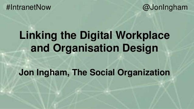 Linking the Digital Workplace and Organisation Design Jon Ingham, The Social Organization #IntranetNow @JonIngham