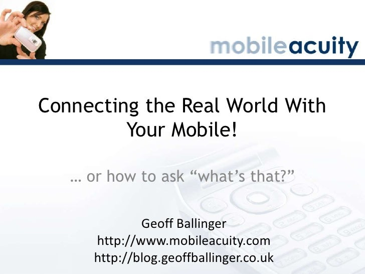 """Connecting the Real World With Your Mobile!<br />… or how to ask """"what's that?""""<br />Geoff Ballinger<br />http://www.mobil..."""