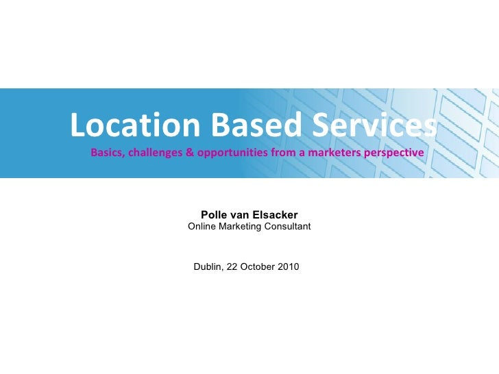 Location Based Services   Basics, challenges & opportunities from a marketers perspective Polle van Elsacker Online Market...