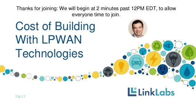 Cost of Building With LPWAN Technologies 7/6/17 Thanks for joining: We will begin at 2 minutes past 12PM EDT, to allow eve...