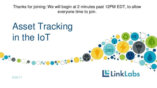Asset Tracking in the IoT 8/28/17 Thanks for joining: We will begin at 2 minutes past 12PM EDT, to allow everyone time to ...