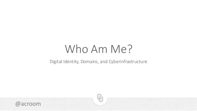 @acroom Who Am Me? Digital Identity, Domains, and Cyberinfrastructure
