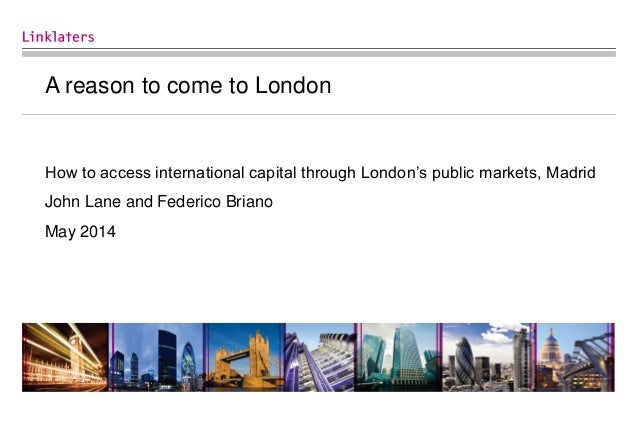 A reason to come to London How to access international capital through London's public markets, Madrid John Lane and Feder...