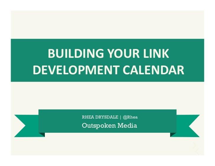 BUILDING YOUR LINK DEVELOPMENT CALENDAR          RHEA DRYSDALE | @Rhea         Outspoken Media