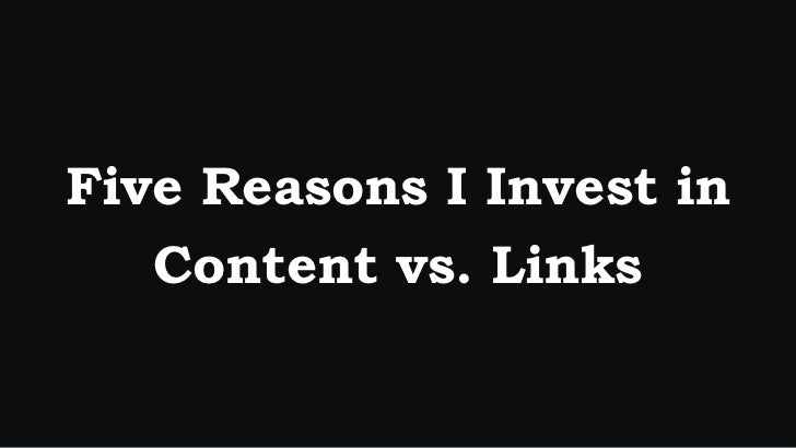 Five Reasons I Invest in   Content vs. Links