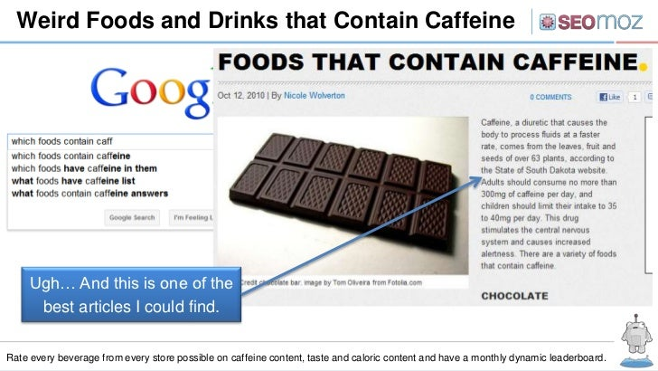 Weird Foods and Drinks that Contain Caffeine     Ugh… And this is one of the      best articles I could find.Rate every be...