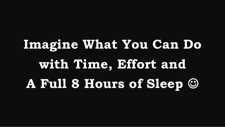 Imagine What You Can Do   with Time, Effort and A Full 8 Hours of Sleep 