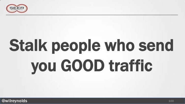 Stalk people who send      you GOOD traffic@wilreynolds           100