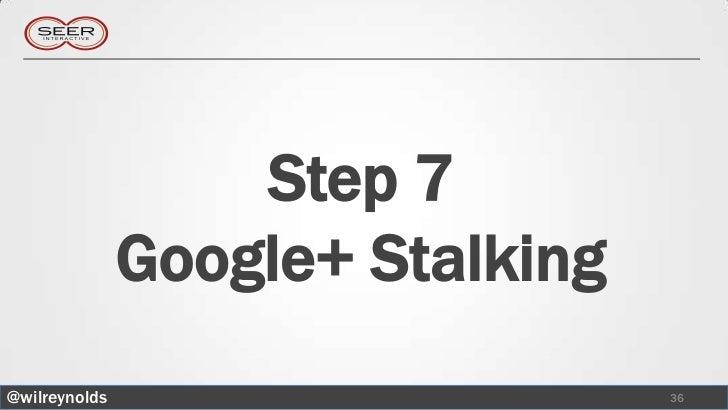 Step 7               Google+ Stalking@wilreynolds                      36