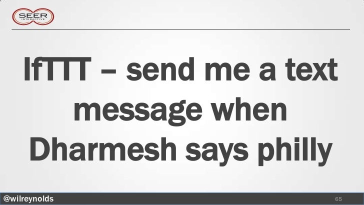IfTTT – send me a text        message when     Dharmesh says philly@wilreynolds             65