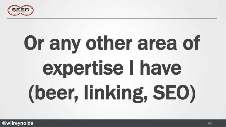 Or any other area of          expertise I have        (beer, linking, SEO)@wilreynolds                   66