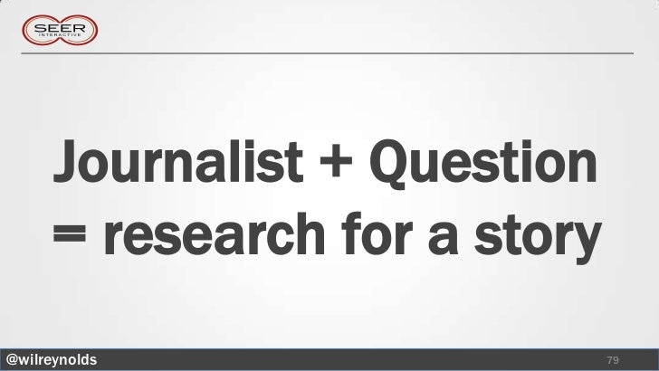 Journalist + Question     = research for a story@wilreynolds                  79