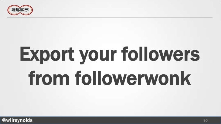 Export your followers       from followerwonk@wilreynolds                  90