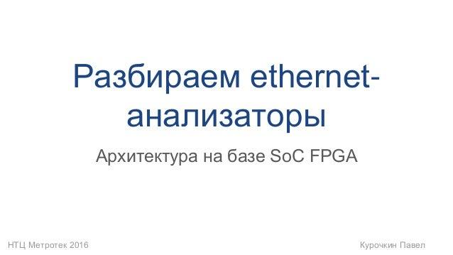 НТЦ Метротек 2016 Курочкин Павел Разбираем ethernet- анализаторы Архитектура на базе SoC FPGA