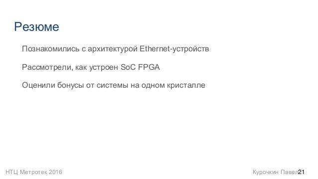НТЦ Метротек 2016 Курочкин Павел Резюме Познакомились с архитектурой Ethernet-устройств Рассмотрели, как устроен SoC FPGA ...