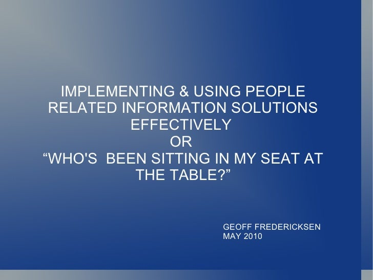 """IMPLEMENTING & USING PEOPLE RELATED INFORMATION SOLUTIONS EFFECTIVELY  OR  """" WHO'S  BEEN SITTING IN MY SEAT AT THE TABLE?""""..."""